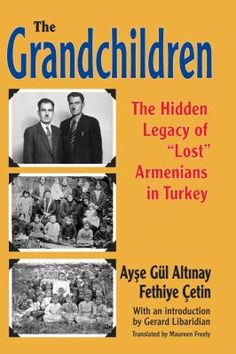 """The grandchildren : the hidden legacy of """"lost"""" Armenians in Turkey / Ayşe Gül Altinay, Fethiye Çetin ; with a foreword by Gerard Libaridian ; translated by Maureen Freely."""