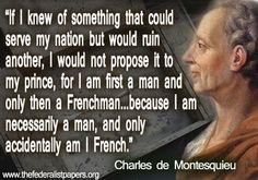 """""""Si supiese de algo que beneficiase a mi nación pero pudiese arruinar a otra, no se lo propondría a mi príncipe, porque soy primero un hombre y después  francés. Porque soy necesariamente humano y sólo accidentalmente francés"""". Charles De Montesquieu"""
