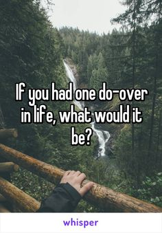 If you had one do-over in life, what would it be?