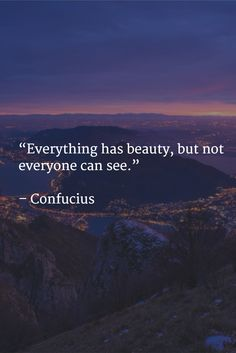 """""""Everything has beauty, but not everyone can see."""" – Confucius"""