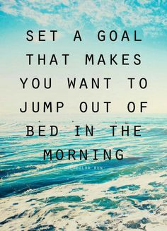 Set a goal the makes you want to jump out of bed in the morning.