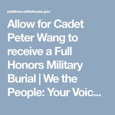 Allow for Cadet Peter Wang to receive a Full Honors Military Burial | We the People: Your Voice in Our Government