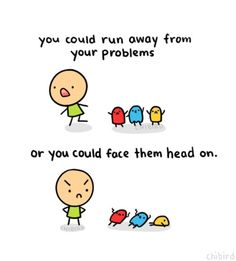 Your problems won't go away if you keep running from them. It's best to face them and try fixing them yourself. ^^