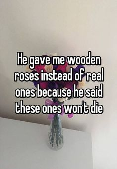 """""""He gave me wooden roses instead of real ones because he said these ones won't die"""""""