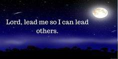 Lord, lead me so I can lead others.