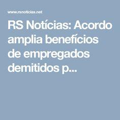 RS Notícias: Acordo amplia benefícios de empregados demitidos p...