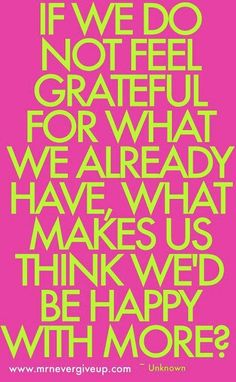 If we don't feel grateful for what we already have, what makes us think we'd be happy with more????  Practice gratitude.