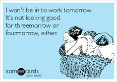 I won't be in to work tomorrow. It's not looking good for threemorrow or fourmorrow, either.