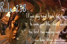 Rule 238:If you only have three questions to save your life, don't waste the first two making sure that you have three questions.  SUBMISSION! [Image Credit]