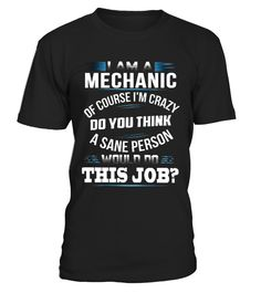 I AM A MECHANIC - OF COURSE I'M CRAZY  #september #august #shirt #gift #ideas #photo #image #gift