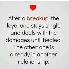 After a break up, the loyal one stays single and deals with the damages until healed. The other one is already in another relationship.
