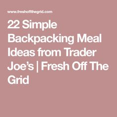 22 Simple Backpacking Meal Ideas from Trader Joe's | Fresh Off The Grid