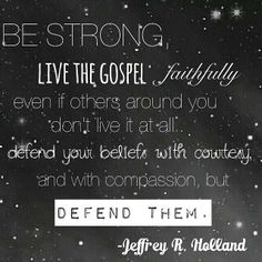 """Be strong. Live the gospel faithfully even if others around you don't live it at all. Defend your beliefs with courtesy and with compassion, but defend them."" From Elder Jeffrey R. Holland's http://pinterest.com/pin/24066179231042235 inspiring April 2014 general conference http://facebook.com/pages/General-Conference-of-The-Church-of-Jesus-Christ-of-Latter-day-Saints/223271487682878 message http://lds.org/general-conference/2014/04/the-cost-and-blessings-of-discipleship"