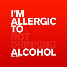 I'm allergic to not drinking alcohol.