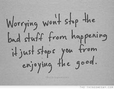 Worrying wont stop the bad stuff from happening it just stops you from enjoying the good.