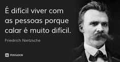 É difícil viver com as pessoas porque calar é muito difícil. — Friedrich Nietzsche