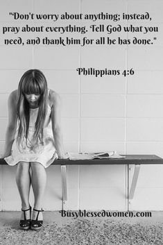 Philippians 4:6  Don't worry about anything; instead, pray about everything. Tell God what you need, and thank him for all he has done. NLT