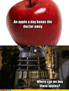The Daleks want our apples//Those Daleks are bastards for taking away our most delicious fruit(maybe except bananas)
