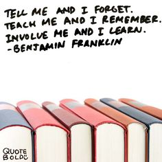 """learning quote """"Tell me and I forget. Teach me and I remember. Involve me and I learn."""" - Benjamin Franklin"""