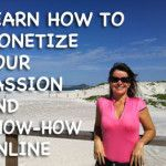 How to Monetize Your Passion and Know-how Online (Part 1 of 3)
