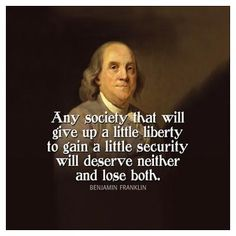 """""""Any society that will give up a little liberty to gain a little security will deserve neither and lose both""""  -Ben Franklin"""