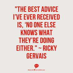 """The best advice I've ever received is 'No one else know what they're doing either'"" - Ricky Gervais"