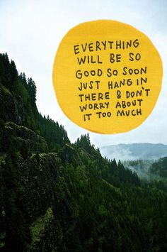 everything will be so good so soon just hang in there & don't worry about it too much
