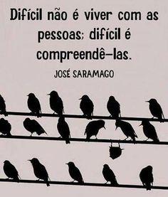 ''Difícil não é viver com as pessoas; difícil é compreendê-las.'' -José Saramago.