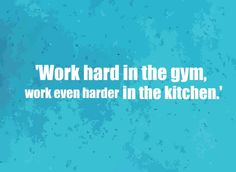 Work hard in the gym.....