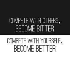 Compete with others, Become Bitter. Compete with yourself, Become Better. Change that one letter and Be the Best U Can Be!