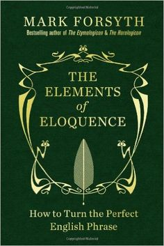 The Elements of Eloquence: How to Turn the Perfect English Phrase: Mark Forsyth: 9781848316218: Books - Amazon.ca