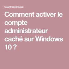 Comment activer le compte administrateur caché sur Windows 10 ? Microsoft Windows, Internet, Dns, Facebook, Smartphone, Geek, Change, Activities, Office Automation