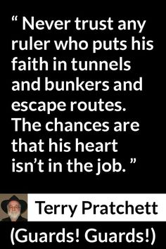 Terry Pratchett - Guards! Guards! - Never trust any ruler who puts his faith in tunnels and bunkers and escape routes. The chances are that his heart isn't in the job.