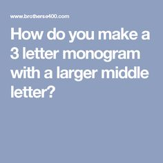 How do you make a 3 letter monogram with a larger middle letter?