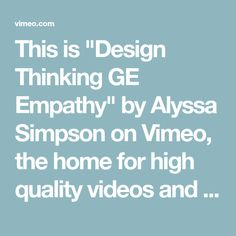 "This is ""Design Thinking GE Empathy"" by Alyssa Simpson on Vimeo, the home for high quality videos and the people who love them. Design Thinking, Videos, People, People Illustration, Video Clip, Folk"