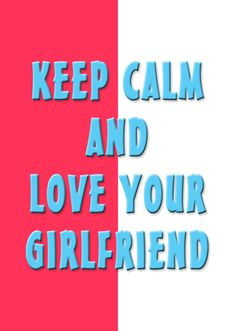 Keep calm & love your girlfriend.