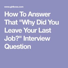 """How To Answer That """"Why Did You Leave Your Last Job?"""" Interview Question"""