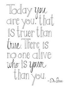 """Today you are you, that is truer than true. There is no one alive who is youer than you."" Dr. Seuss"