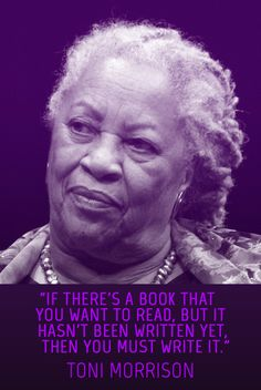 """Toni Morrison """"If there's a book that you want to read, but it hasn't been written yet, then YOU must write it."""""""