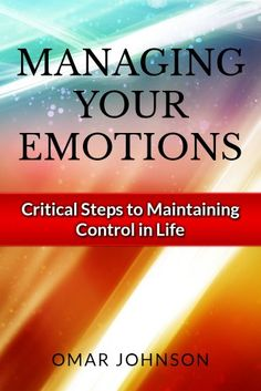 Managing Your Emotions: Critical Steps to Maintaining Control In Life by Omar Johnson