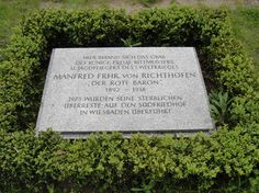Grave Marker- Manfred von Richthofen (The Red Baron), German pilot (1 of 2) After World War II, the Berlin Wall passed directly over his original grave site, and the family had the remains moved to Wiesbaden, Germany. He was immensely respected by friends and foes alike and when he was exhumed and reburied in Wiesbaden, he was given full military honors by both the Germans and British. http://www.thefuneralsource.org/deathiversary/april/21.html