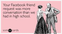 Your Facebook friend request was more conversation than we had in high school.