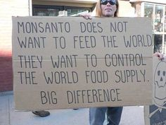 Monsanto doesn't want to feed the world; they want to control the world's food supply....BIG DIFFERENCE!
