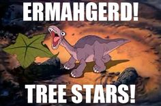 ermahgerd! Tree stars!! Hahahaha Oh Land Before Time.