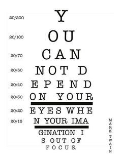 """""""You cannot depend on your eyes if your imagination is out of focus."""" Mark Twain"""