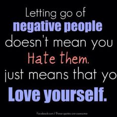 Letting go of negative people doesn't mean you hate them, it just means you love yourself.