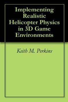 Implementing Realistic Helicopter Physics in 3D Game Environments by Keith M. Perkins. $3.04