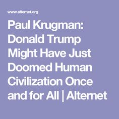 Paul Krugman: Donald Trump Might Have Just Doomed Human Civilization Once and for All | Alternet