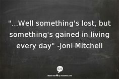 """...Well something's lost, but something's gained in living every day"" -Joni Mitchell"