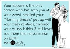 Trust me, if he still loves me after putting up with my family, he truly and deeply loves me!  LOL